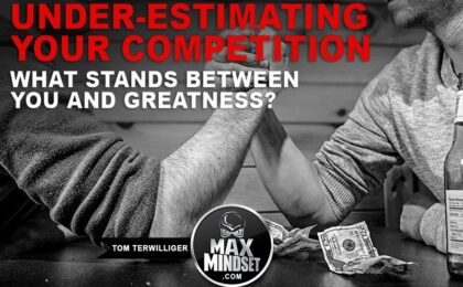 Tom Terwilliger | Max Mindset | High Achievers University | Under-Estimating Your Competition