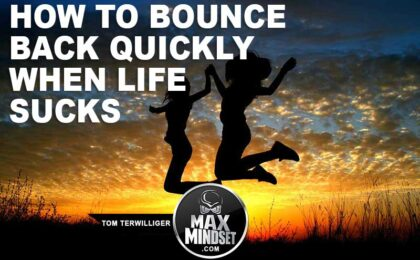 Max Mindset | Tom Terwilliger | How to Bounce Back Quickly When Life Sucks