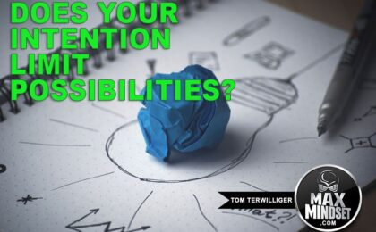 Max Mindset | Tom Terwilliger | Does Your Intention Limit Possibilities
